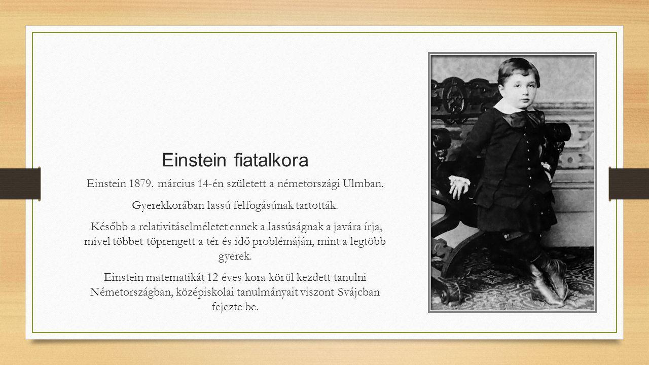 Einstein fiatalkora Einstein 1879. március 14-én született a németországi Ulmban. Gyerekkorában lassú felfogásúnak tartották. Később a relativitáselmé