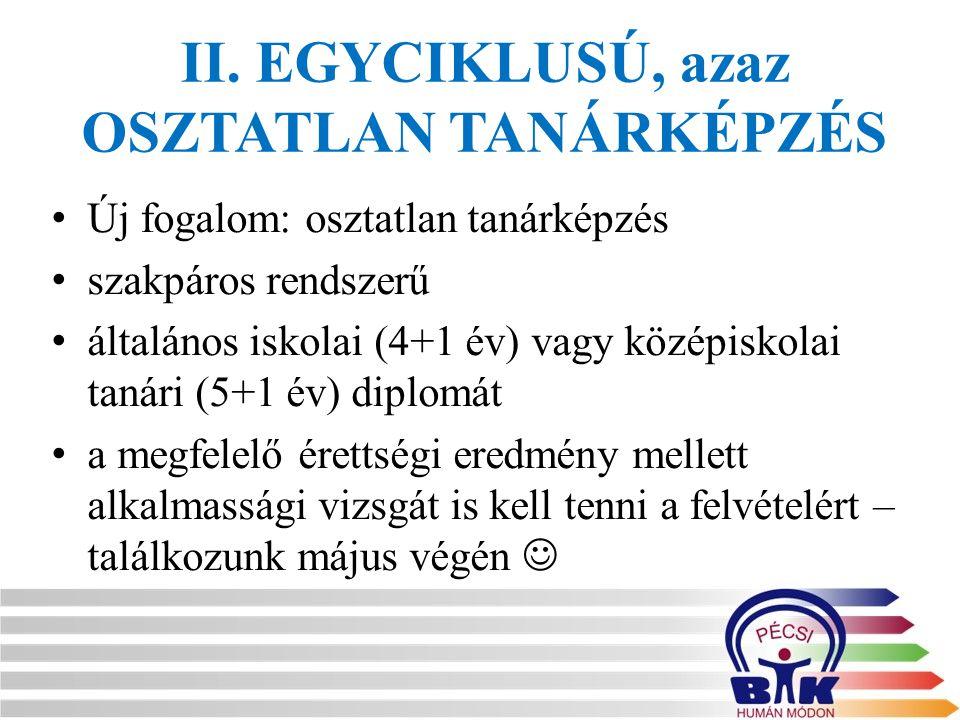 II. EGYCIKLUSÚ, azaz OSZTATLAN TANÁRKÉPZÉS Új fogalom: osztatlan tanárképzés szakpáros rendszerű általános iskolai (4+1 év) vagy középiskolai tanári (