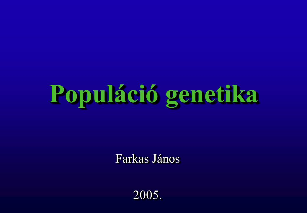 Populáció genetika Farkas János 2005. 2005.