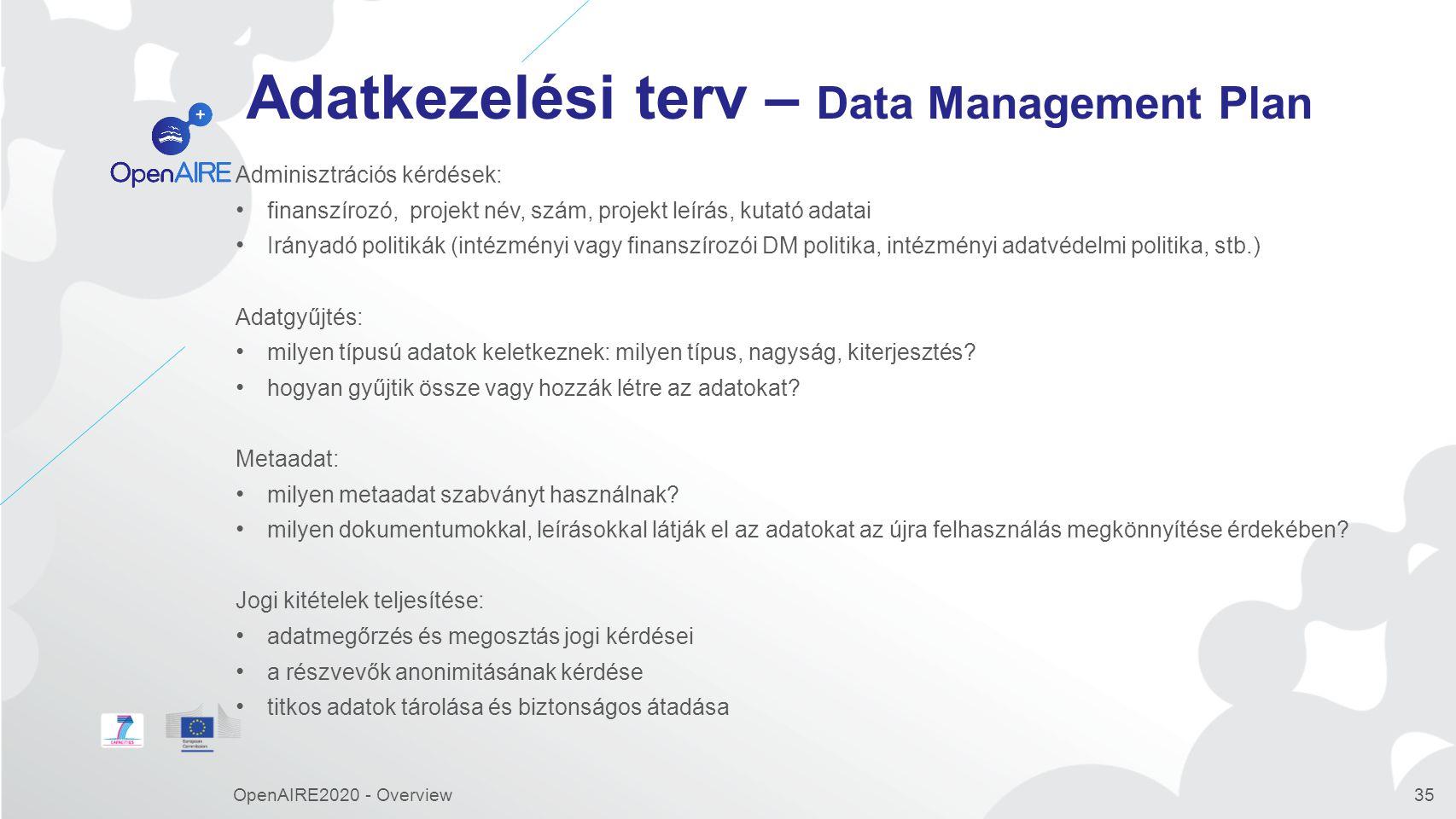 Adatkezelési terv – Data Management Plan Adminisztrációs kérdések: finanszírozó, projekt név, szám, projekt leírás, kutató adatai Irányadó politikák (intézményi vagy finanszírozói DM politika, intézményi adatvédelmi politika, stb.) Adatgyűjtés: milyen típusú adatok keletkeznek: milyen típus, nagyság, kiterjesztés.