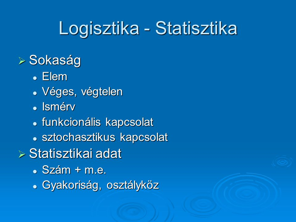 Logisztika - Statisztika  Sokaság Elem Elem Véges, végtelen Véges, végtelen Ismérv Ismérv funkcionális kapcsolat funkcionális kapcsolat sztochasztikus kapcsolat sztochasztikus kapcsolat  Statisztikai adat Szám + m.e.