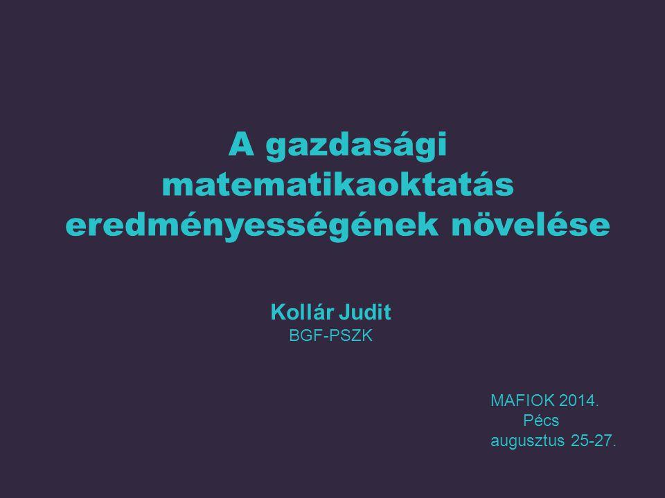 A gazdasági matematikaoktatás eredményességének növelése MAFIOK 2014. Pécs augusztus 25-27. Kollár Judit BGF-PSZK