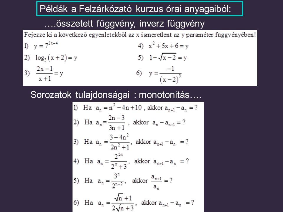 ….összetett függvény, inverz függvény Sorozatok tulajdonságai : monotonitás…. Példák a Felzárkózató kurzus órai anyagaiból: