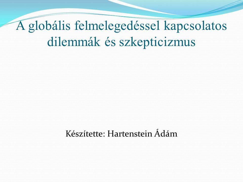 A globális felmelegedéssel kapcsolatos dilemmák és szkepticizmus Készítette: Hartenstein Ádám