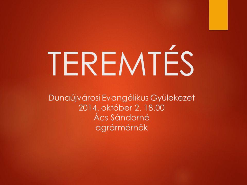 TEREMTÉS Dunaújvárosi Evangélikus Gyülekezet 2014. október 2. 18.00 Ács Sándorné agrármérnök