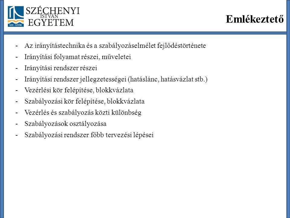 Emlékeztető -Az irányítástechnika és a szabályozáselmélet fejlődéstörténete -Irányítási folyamat részei, műveletei -Irányítási rendszer részei -Irányítási rendszer jellegzetességei (hatáslánc, hatásvázlat stb.) -Vezérlési kör felépítése, blokkvázlata -Szabályozási kör felépítése, blokkvázlata -Vezérlés és szabályozás közti különbség -Szabályozások osztályozása -Szabályozási rendszer főbb tervezési lépései