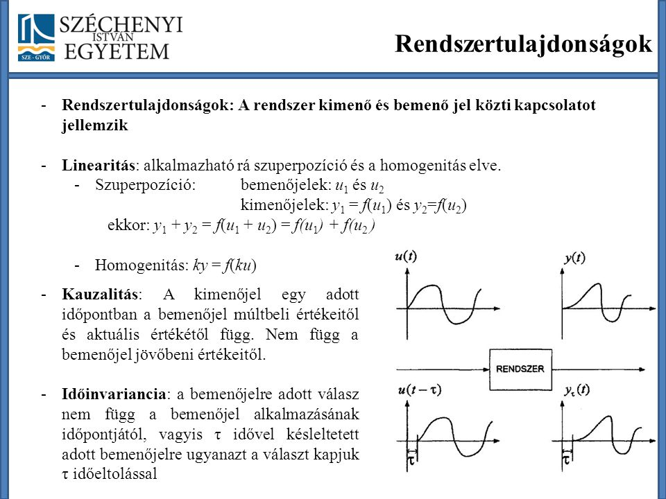 Rendszertulajdonságok -Rendszertulajdonságok: A rendszer kimenő és bemenő jel közti kapcsolatot jellemzik -Linearitás: alkalmazható rá szuperpozíció és a homogenitás elve.