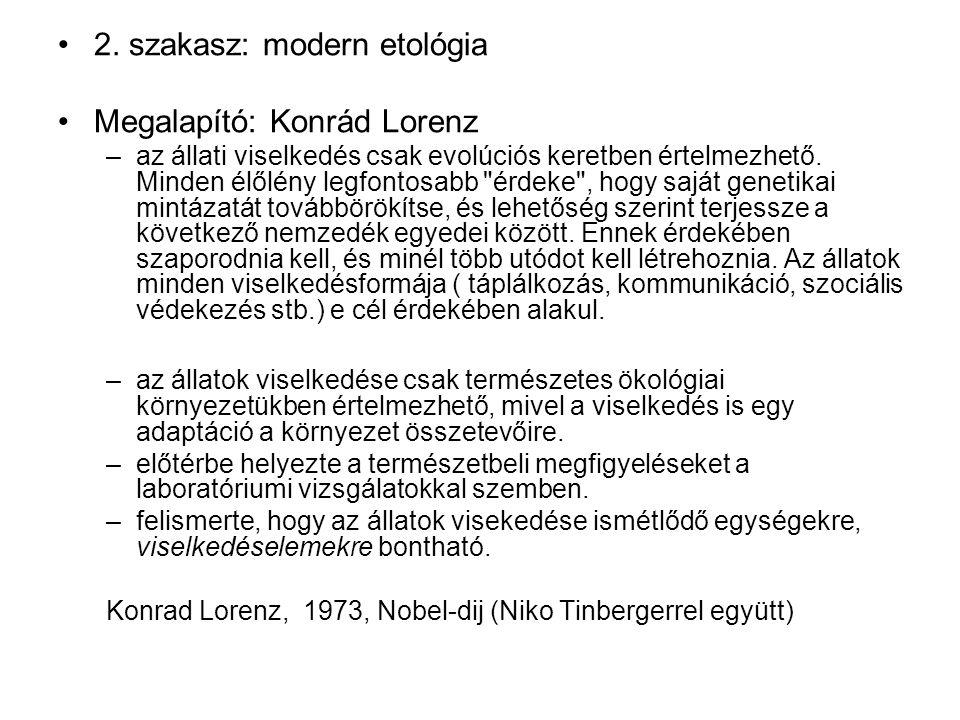 2. szakasz: modern etológia Megalapító: Konrád Lorenz –az állati viselkedés csak evolúciós keretben értelmezhető. Minden élőlény legfontosabb