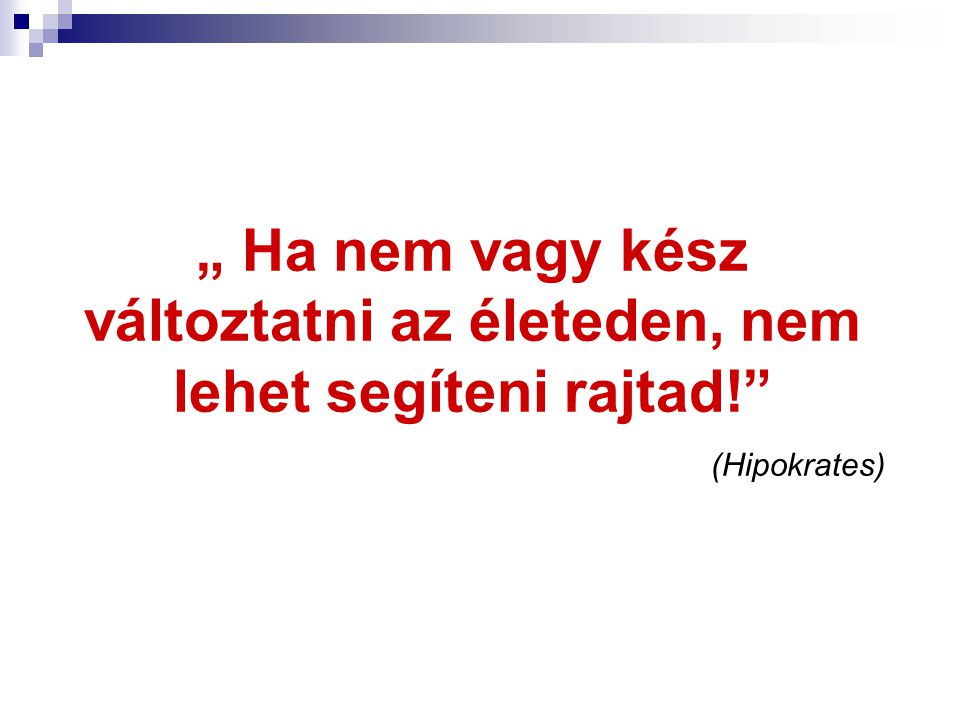 """"""" Ha nem vagy kész változtatni az életeden, nem lehet segíteni rajtad!"""" (Hipokrates)"""