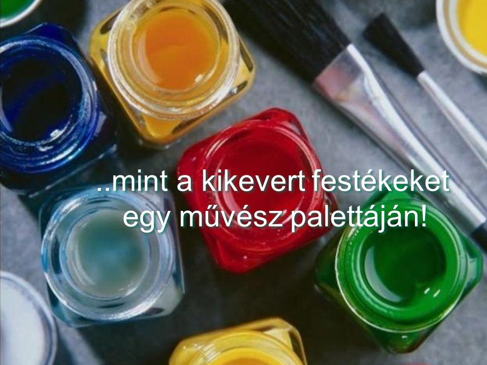 ..mint a kikevert festékeket egy művész palettáján!..mint a kikevert festékeket egy művész palettáján!