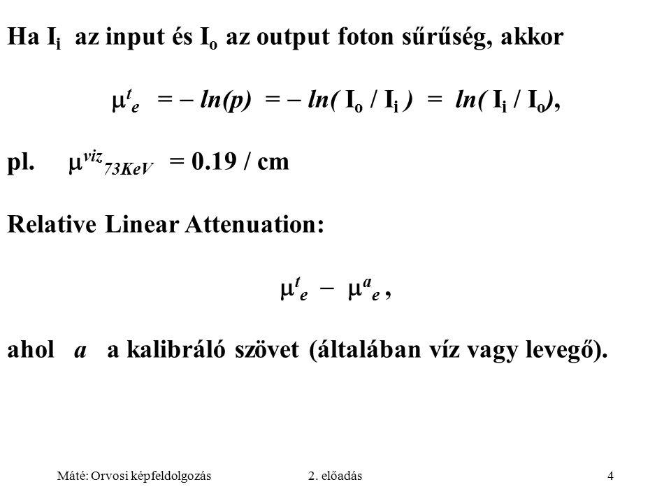 Máté: Orvosi képfeldolgozás2. előadás4 Ha I i az input és I o az output foton sűrűség, akkor  t e =  ln(p) =  ln( I o / I i ) = ln( I i / I o ), pl