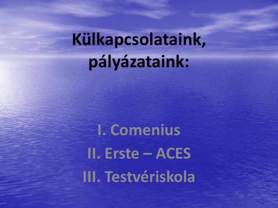 Külkapcsolataink, pályázataink: I. Comenius II. Erste – ACES III. Testvériskola