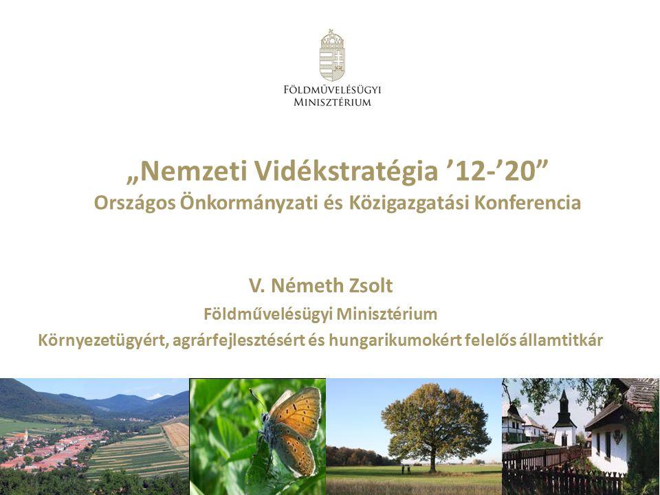 """""""Nemzeti Vidékstratégia '12-'20"""" Országos Önkormányzati és Közigazgatási Konferencia V. Németh Zsolt Földművelésügyi Minisztérium Környezetügyért, agr"""