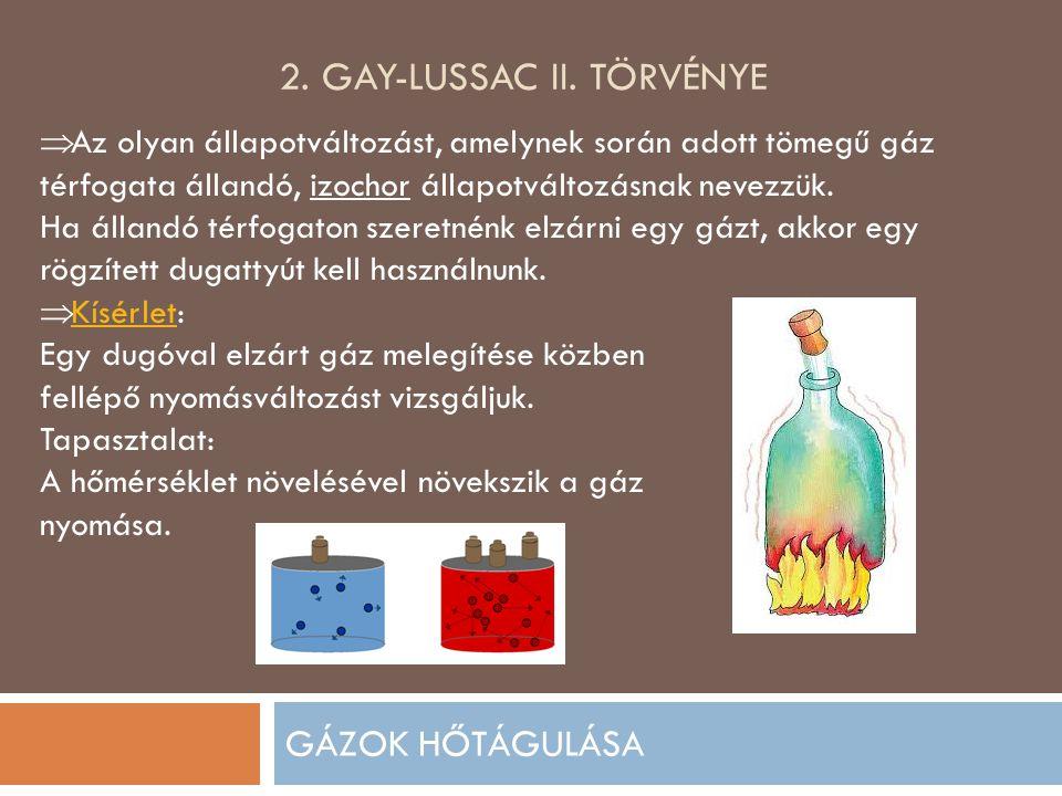 2. GAY-LUSSAC II. TÖRVÉNYE GÁZOK HŐTÁGULÁSA  Az olyan állapotváltozást, amelynek során adott tömegű gáz térfogata állandó, izochor állapotváltozásnak