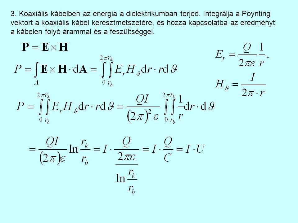 3. Koaxiális kábelben az energia a dielektrikumban terjed. Integrálja a Poynting vektort a koaxiális kábel keresztmetszetére, és hozza kapcsolatba az