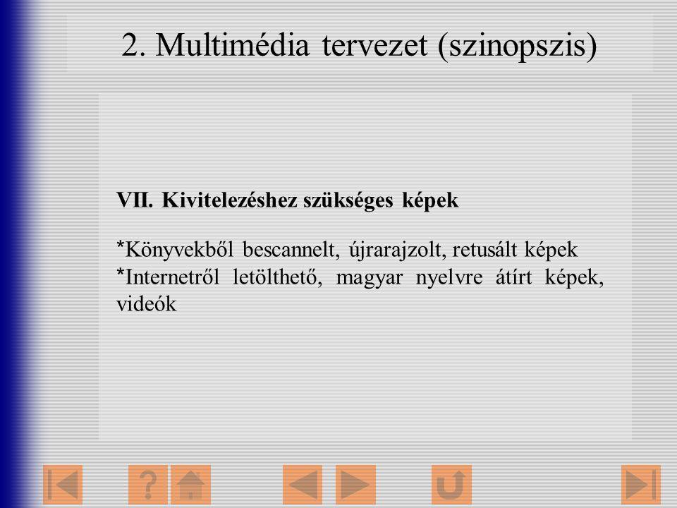 2. Multimédia tervezet (szinopszis) VII. Kivitelezéshez szükséges képek *Könyvekből bescannelt, újrarajzolt, retusált képek *Internetről letölthető, m