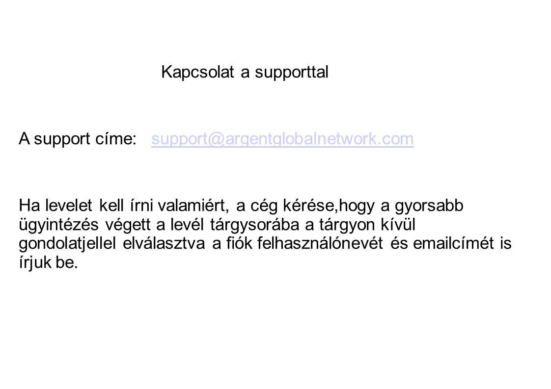 Kapcsolat a supporttal A support címe: support@argentglobalnetwork.comsupport@argentglobalnetwork.com Ha levelet kell írni valamiért, a cég kérése,hogy a gyorsabb ügyintézés végett a levél tárgysorába a tárgyon kívül gondolatjellel elválasztva a fiók felhasználónevét és emailcímét is írjuk be.