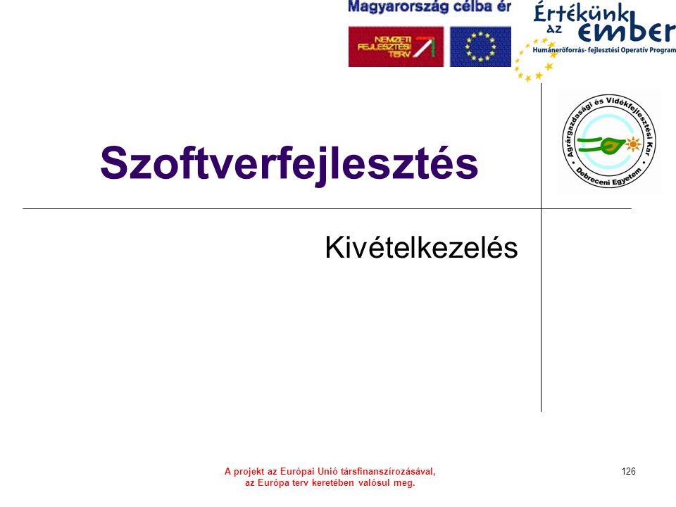 A projekt az Európai Unió társfinanszírozásával, az Európa terv keretében valósul meg. 126 Szoftverfejlesztés Kivételkezelés