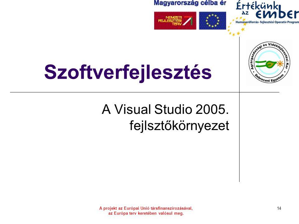 A projekt az Európai Unió társfinanszírozásával, az Európa terv keretében valósul meg. 14 Szoftverfejlesztés A Visual Studio 2005. fejlsztőkörnyezet