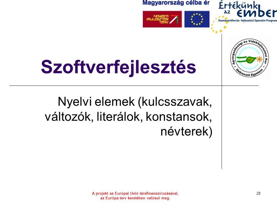 A projekt az Európai Unió társfinanszírozásával, az Európa terv keretében valósul meg. 28 Szoftverfejlesztés Nyelvi elemek (kulcsszavak, változók, lit