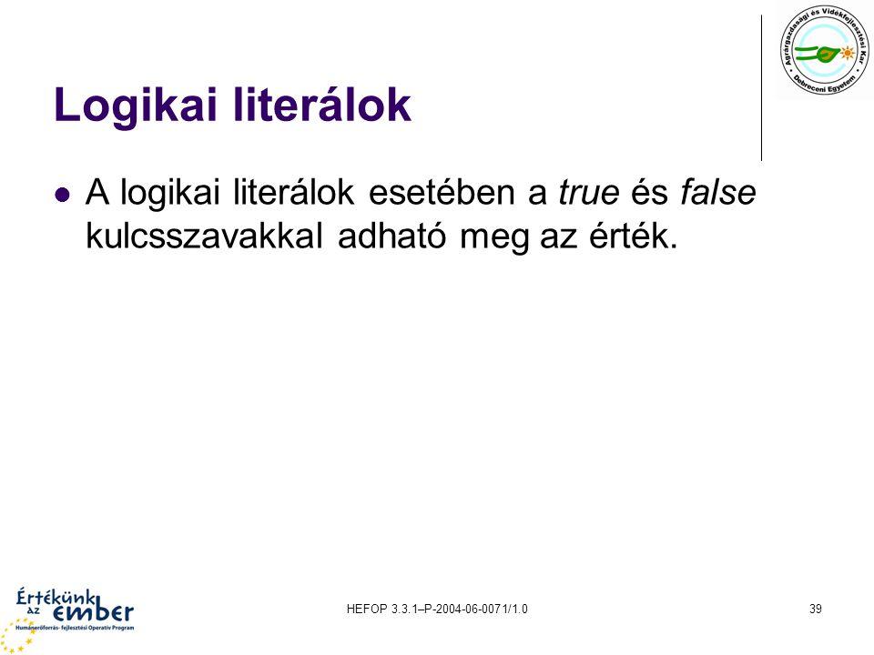 HEFOP 3.3.1–P-2004-06-0071/1.039 Logikai literálok A logikai literálok esetében a true és false kulcsszavakkal adható meg az érték.