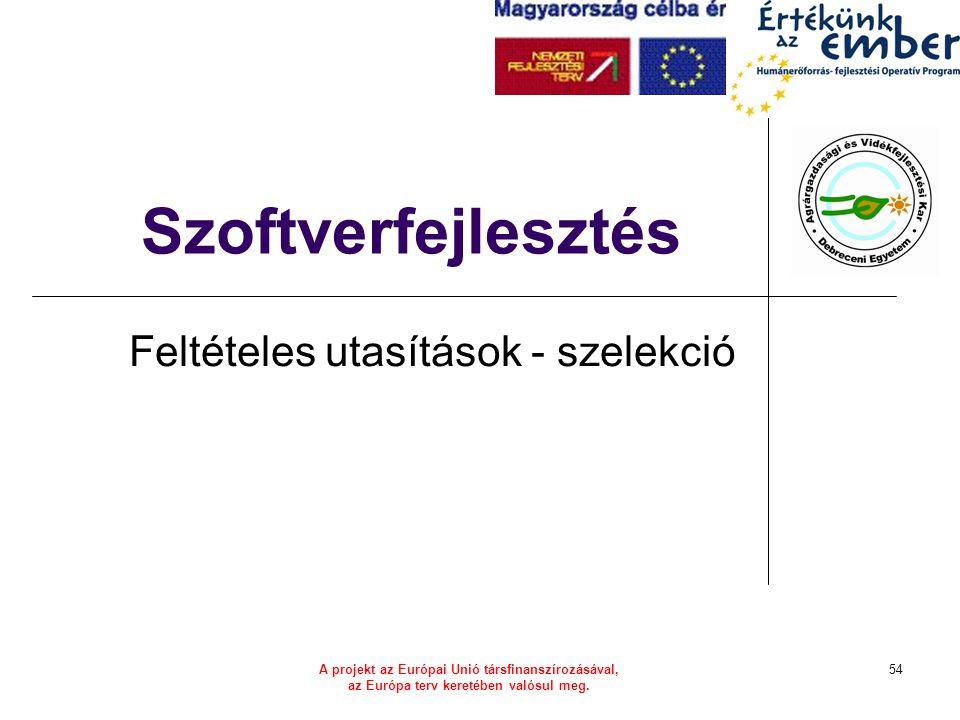 A projekt az Európai Unió társfinanszírozásával, az Európa terv keretében valósul meg. 54 Szoftverfejlesztés Feltételes utasítások - szelekció