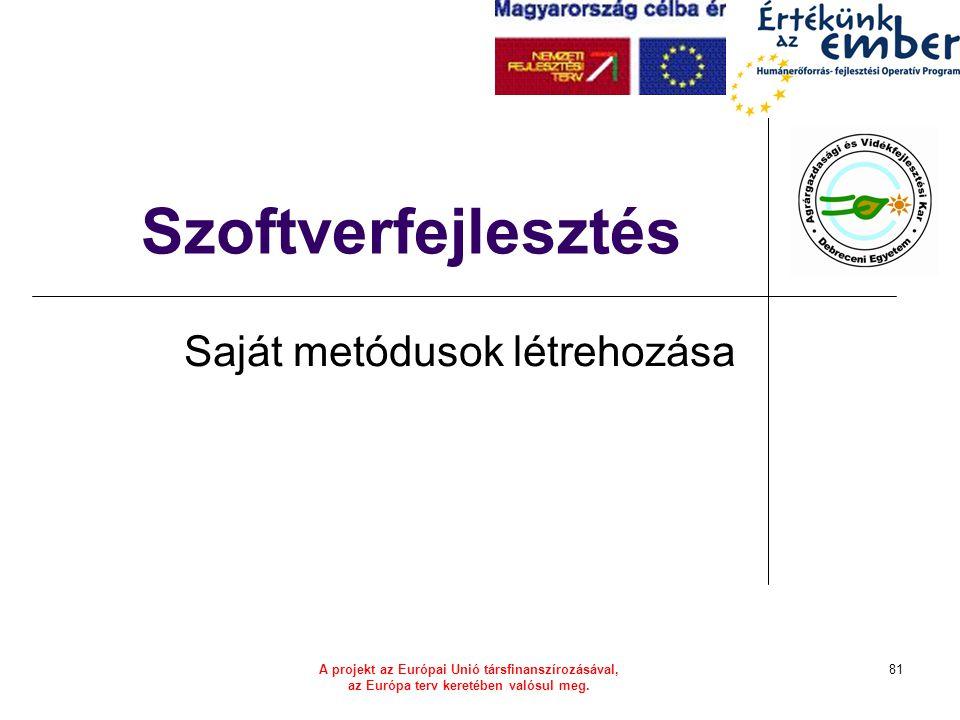 A projekt az Európai Unió társfinanszírozásával, az Európa terv keretében valósul meg. 81 Szoftverfejlesztés Saját metódusok létrehozása