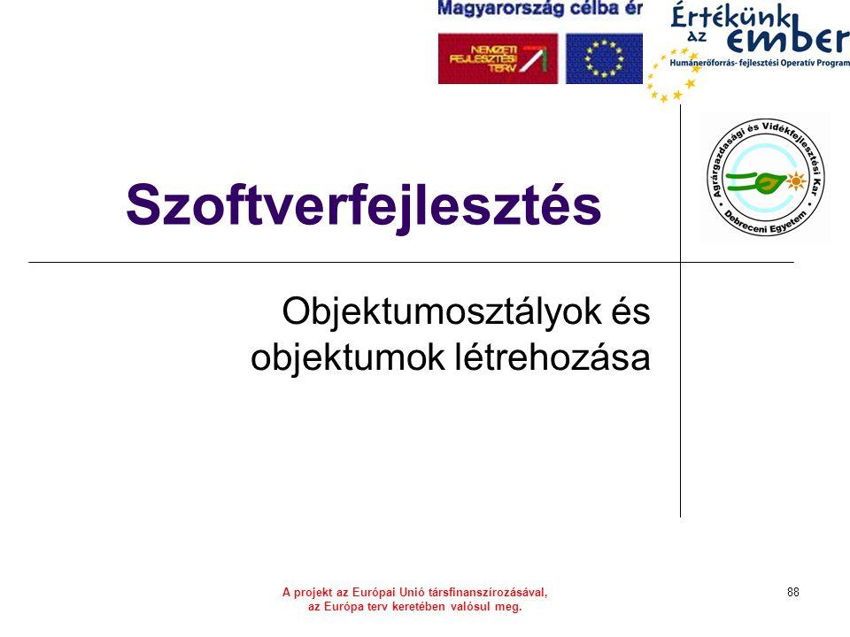 A projekt az Európai Unió társfinanszírozásával, az Európa terv keretében valósul meg. 88 Szoftverfejlesztés Objektumosztályok és objektumok létrehozá