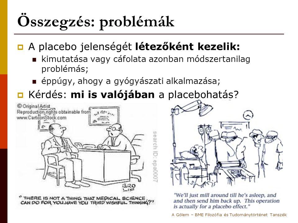 Összegzés: problémák  A placebo jelenségét létezőként kezelik: kimutatása vagy cáfolata azonban módszertanilag problémás; éppúgy, ahogy a gyógyászati alkalmazása;  Kérdés: mi is valójában a placebohatás.