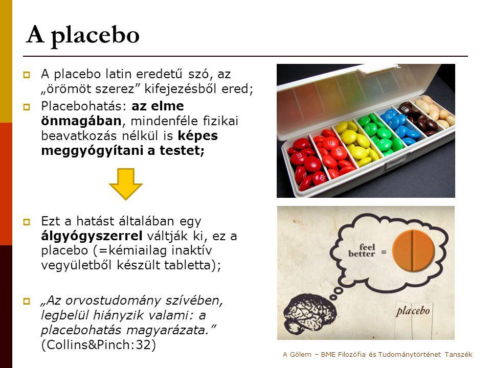 """A placebo  A placebo latin eredetű szó, az """"örömöt szerez kifejezésből ered;  Placebohatás: az elme önmagában, mindenféle fizikai beavatkozás nélkül is képes meggyógyítani a testet;  Ezt a hatást általában egy álgyógyszerrel váltják ki, ez a placebo (=kémiailag inaktív vegyületből készült tabletta);  """"Az orvostudomány szívében, legbelül hiányzik valami: a placebohatás magyarázata. (Collins&Pinch:32) A Gólem – BME Filozófia és Tudománytörténet Tanszék"""