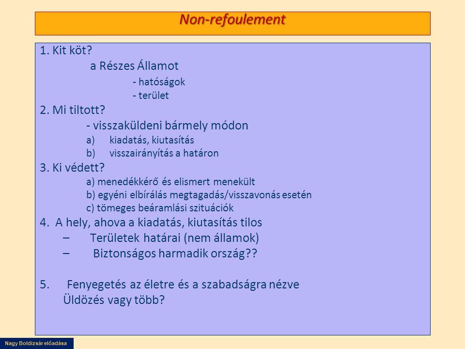 Nagy Boldizsár előadása Non-refoulement 1. Kit köt? a Részes Államot - hatóságok - terület 2. Mi tiltott? - visszaküldeni bármely módon a)kiadatás, ki