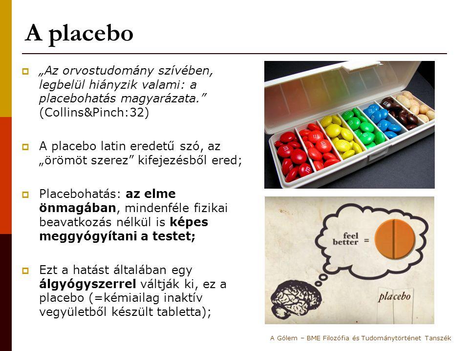 """A placebo  """"Az orvostudomány szívében, legbelül hiányzik valami: a placebohatás magyarázata. (Collins&Pinch:32)  A placebo latin eredetű szó, az """"örömöt szerez kifejezésből ered;  Placebohatás: az elme önmagában, mindenféle fizikai beavatkozás nélkül is képes meggyógyítani a testet;  Ezt a hatást általában egy álgyógyszerrel váltják ki, ez a placebo (=kémiailag inaktív vegyületből készült tabletta); A Gólem – BME Filozófia és Tudománytörténet Tanszék"""