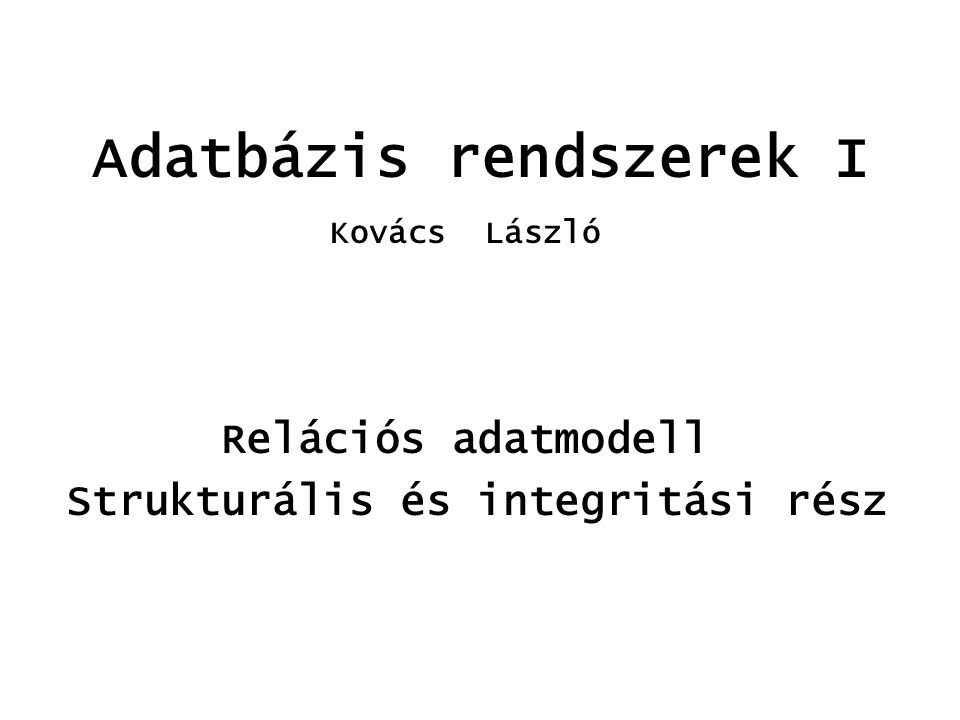 Adatbázis rendszerek I Relációs adatmodell Strukturális és integritási rész Kovács László