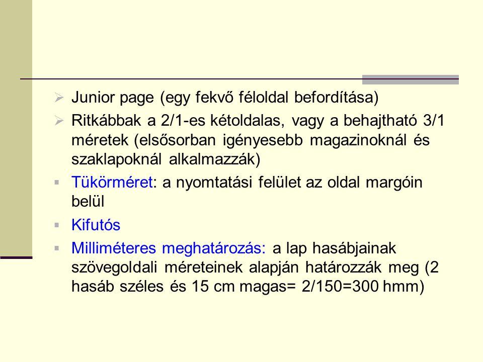  Junior page (egy fekvő féloldal befordítása)  Ritkábbak a 2/1-es kétoldalas, vagy a behajtható 3/1 méretek (elsősorban igényesebb magazinoknál és szaklapoknál alkalmazzák)  Tükörméret: a nyomtatási felület az oldal margóin belül  Kifutós  Milliméteres meghatározás: a lap hasábjainak szövegoldali méreteinek alapján határozzák meg (2 hasáb széles és 15 cm magas= 2/150=300 hmm)