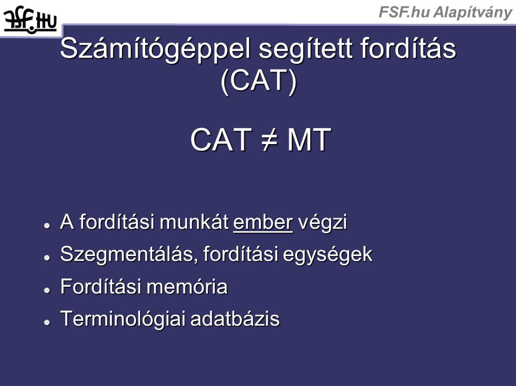 FSF.hu Alapítvány Számítógéppel segített fordítás (CAT) CAT ≠ MT A fordítási munkát ember végzi A fordítási munkát ember végzi Szegmentálás, fordítási egységek Szegmentálás, fordítási egységek Fordítási memória Fordítási memória Terminológiai adatbázis Terminológiai adatbázis