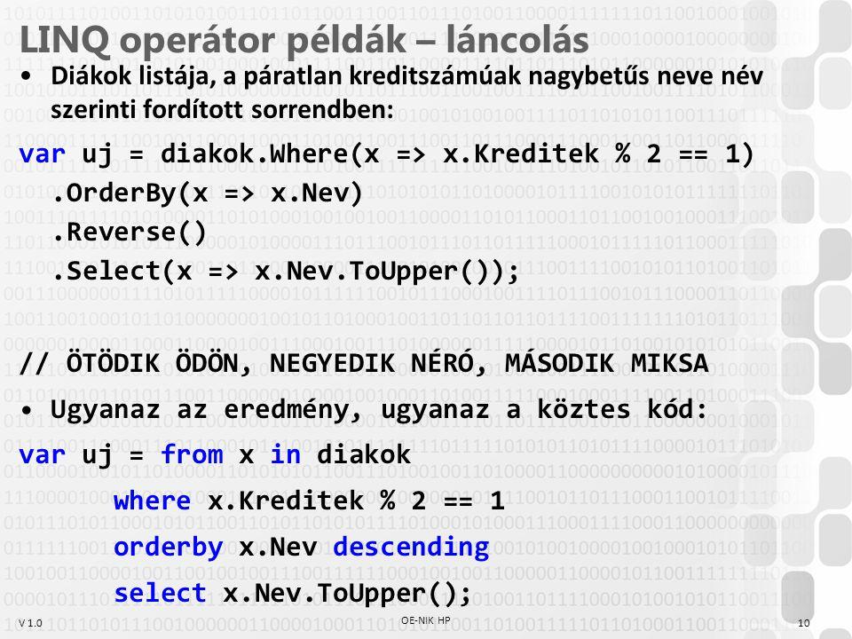 V 1.0 LINQ operátor példák – láncolás Diákok listája, a páratlan kreditszámúak nagybetűs neve név szerinti fordított sorrendben: var uj = diakok.Where(x => x.Kreditek % 2 == 1).OrderBy(x => x.Nev).Reverse().Select(x => x.Nev.ToUpper()); // ÖTÖDIK ÖDÖN, NEGYEDIK NÉRÓ, MÁSODIK MIKSA Ugyanaz az eredmény, ugyanaz a köztes kód: var uj = from x in diakok where x.Kreditek % 2 == 1 orderby x.Nev descending select x.Nev.ToUpper(); OE-NIK HP 10