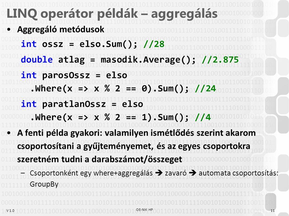 V 1.0 LINQ operátor példák – aggregálás Aggregáló metódusok int ossz = elso.Sum(); //28 double atlag = masodik.Average(); //2.875 int parosOssz = elso.Where(x => x % 2 == 0).Sum(); //24 int paratlanOssz = elso.Where(x => x % 2 == 1).Sum(); //4 A fenti példa gyakori: valamilyen ismétlődés szerint akarom csoportosítani a gyűjteményemet, és az egyes csoportokra szeretném tudni a darabszámot/összeget –Csoportonként egy where+aggregálás  zavaró  automata csoportosítás: GroupBy OE-NIK HP 11