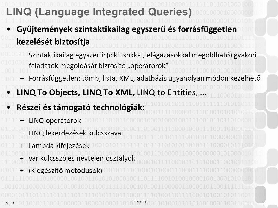 """V 1.0 OE-NIK HP 2 LINQ (Language Integrated Queries) Gyűjtemények szintaktikailag egyszerű és forrásfüggetlen kezelését biztosítja –Szintaktikailag egyszerű: (ciklusokkal, elágazásokkal megoldható) gyakori feladatok megoldását biztosító """"operátorok –Forrásfüggetlen: tömb, lista, XML, adatbázis ugyanolyan módon kezelhető LINQ To Objects, LINQ To XML, LINQ to Entities,..."""