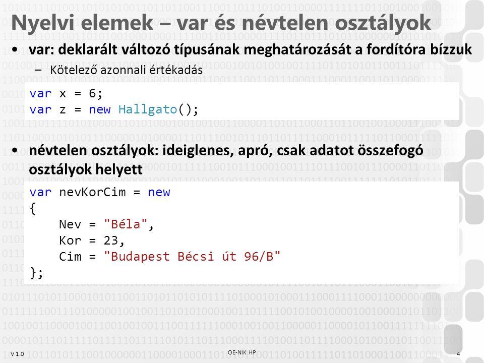 V 1.0 LINQ operátor példák int[] elso = new int[] { 2, 4, 6, 8, 2, 1, 2, 3 }; int[] masodik = new int[] { 1, 3, 5, 7, 1, 1, 2, 3 }; string[] strtomb = new string[] { Béla , Jolán , Bill , Shakespeare , Verne , Jókai }; List diakok = new List (); diakok.Add(new Diak( Első Egon , 52)); diakok.Add(new Diak( Második Miksa , 97)); diakok.Add(new Diak( Harmadik Huba , 10)); diakok.Add(new Diak( Negyedik Néró , 89)); diakok.Add(new Diak( Ötödik Ödön , 69)); OE-NIK HP 5