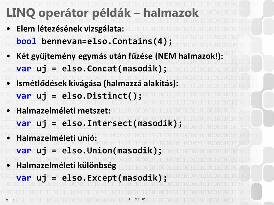 V 1.0 LINQ operátor példák – halmazok Elem létezésének vizsgálata: bool bennevan=elso.Contains(4); Két gyűjtemény egymás után fűzése (NEM halmazok!): var uj = elso.Concat(masodik); Ismétlődések kivágása (halmazzá alakítás): var uj = elso.Distinct(); Halmazelméleti metszet: var uj = elso.Intersect(masodik); Halmazelméleti unió: var uj = elso.Union(masodik); Halmazelméleti különbség var uj = elso.Except(masodik); OE-NIK HP 6