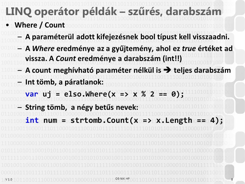 V 1.0 LINQ operátor példák – szűrés, részkiválasztás Diákok listája, csak név: var uj = diakok.Select(x => x.Nev); Diákok listája, ahol a kreditszám prím: var uj = diakok.Where(x => { if (x.Kreditek==1) return false; for (int i = 2; i <= Math.Sqrt(x.Kreditek); i++) if (x.Kreditek % i == 0) return false; return true; }); // Második Miksa - 97, Negyedik Néró - 89 OE-NIK HP 9