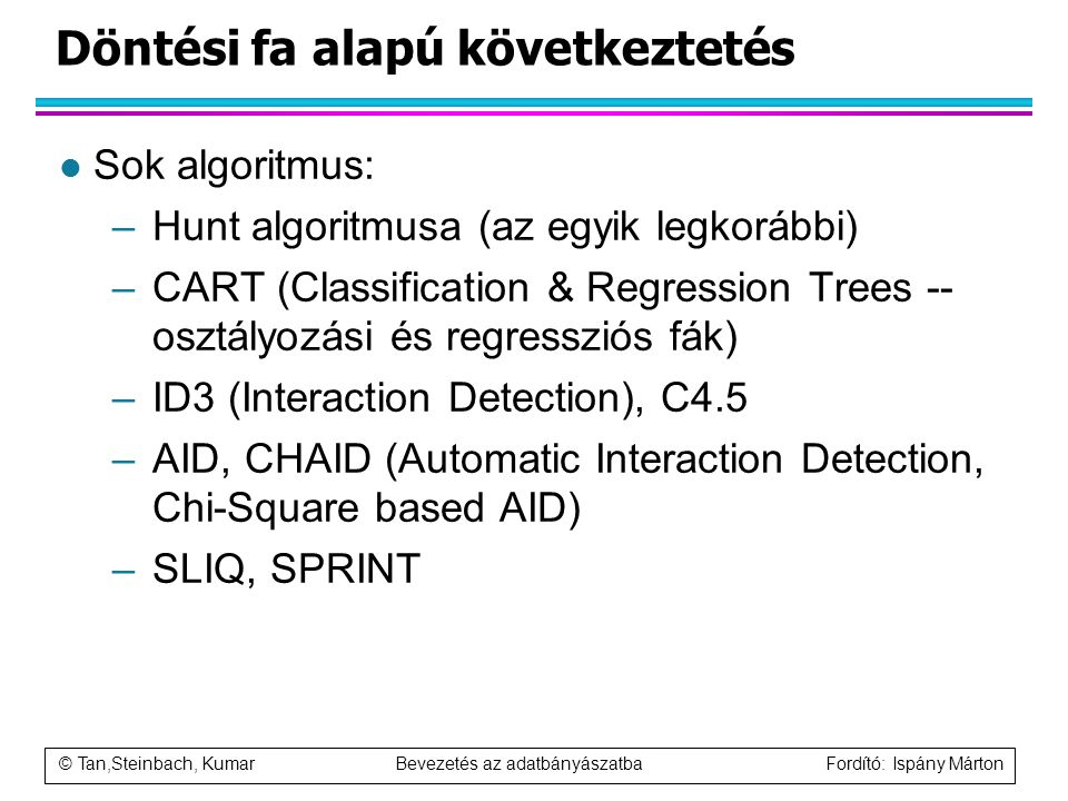 © Tan,Steinbach, Kumar Bevezetés az adatbányászatba Fordító: Ispány Márton Döntési fa alapú következtetés l Sok algoritmus: –Hunt algoritmusa (az egyi