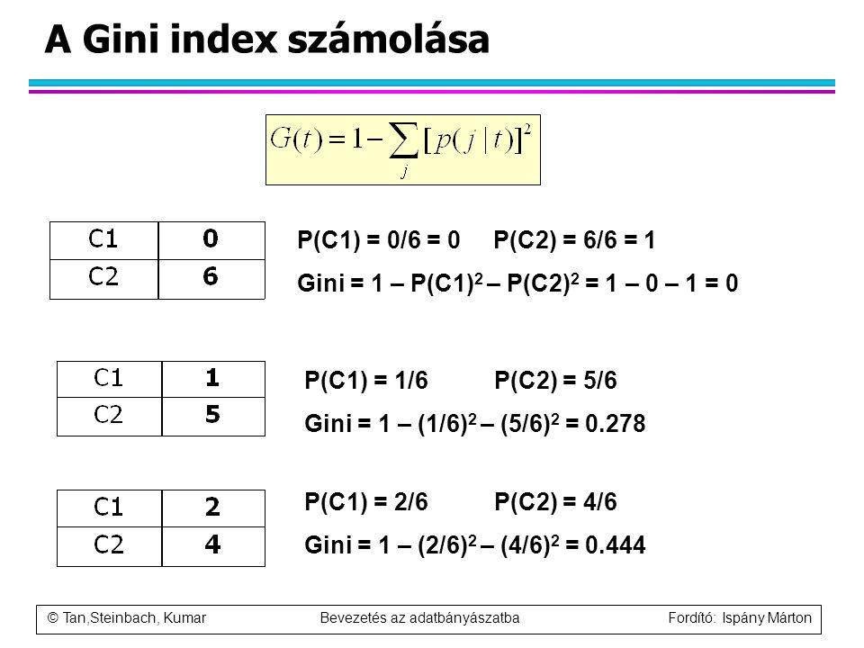 © Tan,Steinbach, Kumar Bevezetés az adatbányászatba Fordító: Ispány Márton A Gini index számolása P(C1) = 0/6 = 0 P(C2) = 6/6 = 1 Gini = 1 – P(C1) 2 –