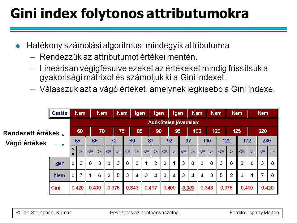 © Tan,Steinbach, Kumar Bevezetés az adatbányászatba Fordító: Ispány Márton Gini index folytonos attributumokra l Hatékony számolási algoritmus: mindeg