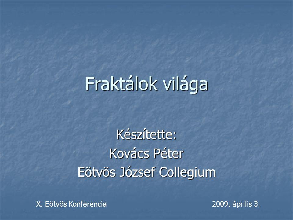 Fraktálok világa Készítette: Kovács Péter Eötvös József Collegium X. Eötvös Konferencia2009. április 3.