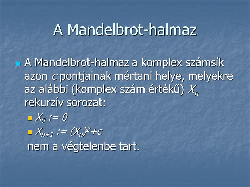 A Mandelbrot-halmaz A Mandelbrot-halmaz a komplex számsík azon c pontjainak mértani helye, melyekre az alábbi (komplex szám értékű) X n rekurzív soroz