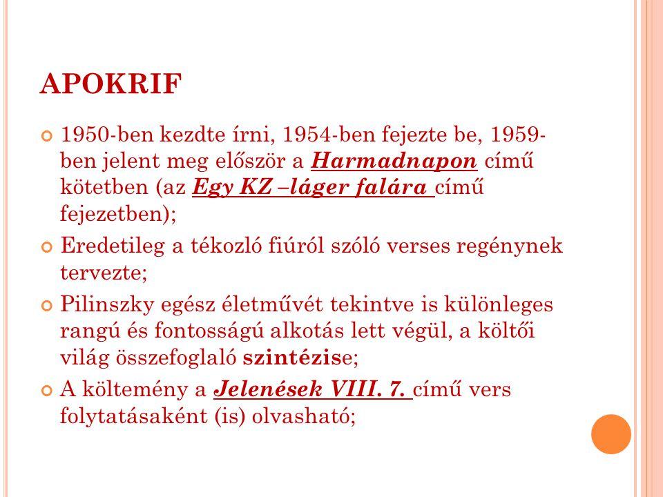 APOKRIF 1950-ben kezdte írni, 1954-ben fejezte be, 1959- ben jelent meg először a Harmadnapon című kötetben (az Egy KZ –láger falára című fejezetben); Eredetileg a tékozló fiúról szóló verses regénynek tervezte; Pilinszky egész életművét tekintve is különleges rangú és fontosságú alkotás lett végül, a költői világ összefoglaló szintézis e; A költemény a Jelenések VIII.