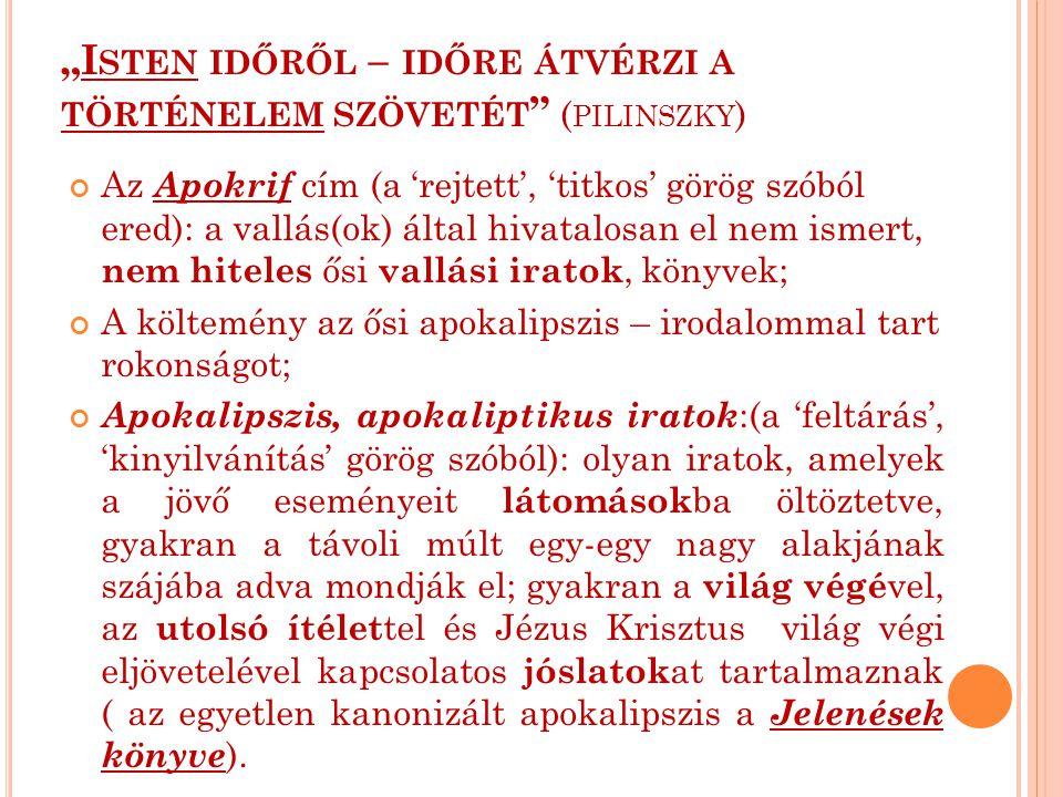 """""""I STEN IDŐRŐL – IDŐRE ÁTVÉRZI A TÖRTÉNELEM SZÖVETÉT ( PILINSZKY ) Az Apokrif cím (a 'rejtett', 'titkos' görög szóból ered): a vallás(ok) által hivatalosan el nem ismert, nem hiteles ősi vallási iratok, könyvek; A költemény az ősi apokalipszis – irodalommal tart rokonságot; Apokalipszis, apokaliptikus iratok :(a 'feltárás', 'kinyilvánítás' görög szóból): olyan iratok, amelyek a jövő eseményeit látomások ba öltöztetve, gyakran a távoli múlt egy-egy nagy alakjának szájába adva mondják el; gyakran a világ végé vel, az utolsó ítélet tel és Jézus Krisztus világ végi eljövetelével kapcsolatos jóslatok at tartalmaznak ( az egyetlen kanonizált apokalipszis a Jelenések könyve )."""