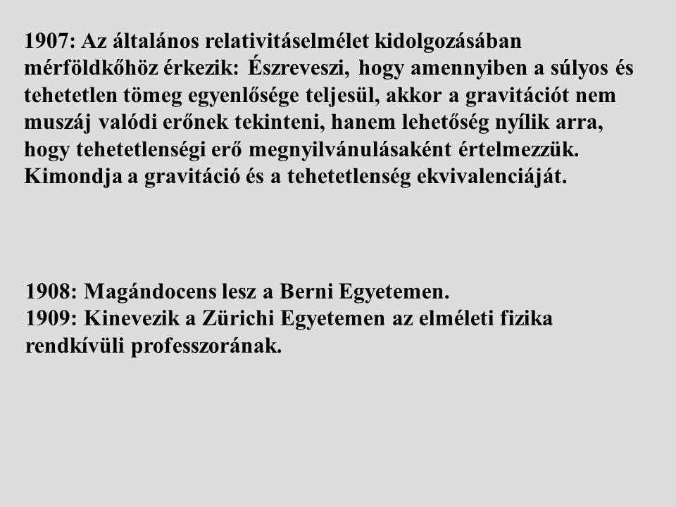1907: Az általános relativitáselmélet kidolgozásában mérföldkőhöz érkezik: Észreveszi, hogy amennyiben a súlyos és tehetetlen tömeg egyenlősége teljesül, akkor a gravitációt nem muszáj valódi erőnek tekinteni, hanem lehetőség nyílik arra, hogy tehetetlenségi erő megnyilvánulásaként értelmezzük.