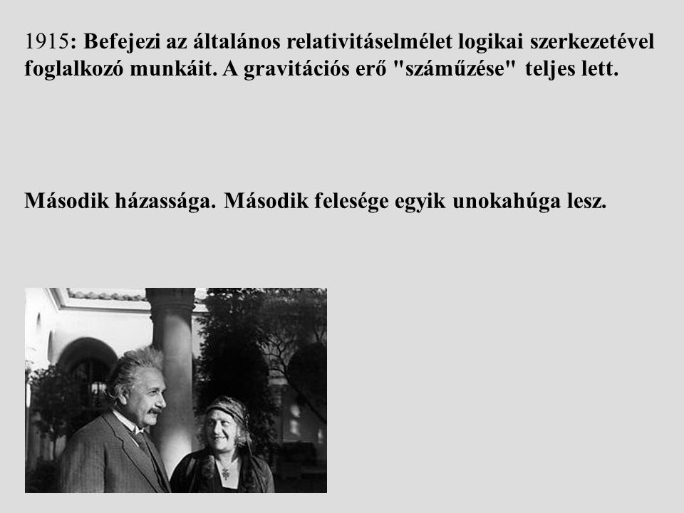 1915: Befejezi az általános relativitáselmélet logikai szerkezetével foglalkozó munkáit. A gravitációs erő